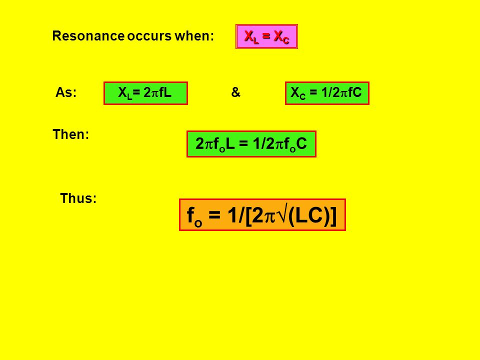 fo = 1/[2(LC)] 2foL = 1/2foC Resonance occurs when: XL = XC As: